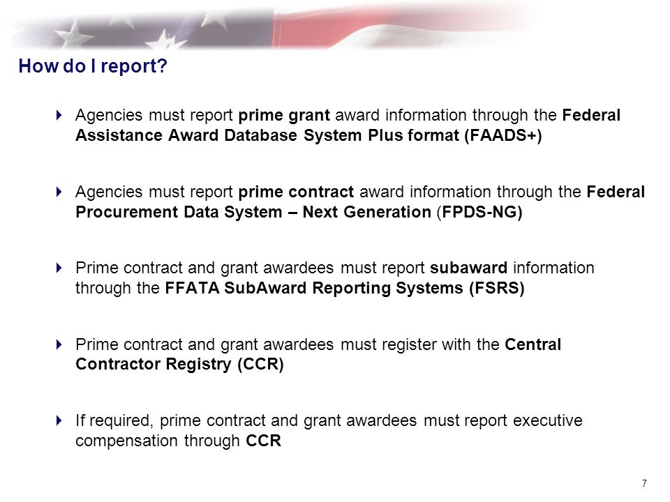 How do I report? Agencies must report prime grant award information through the Federal Assistance Award Database System Plus format (FAADS+) Agencies