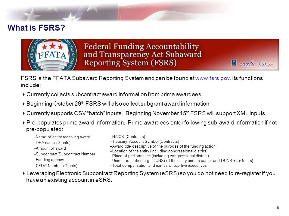 What is FSRS. 8 FSRS is the FFATA Subaward Reporting System and can be found at www.fsrs.gov.