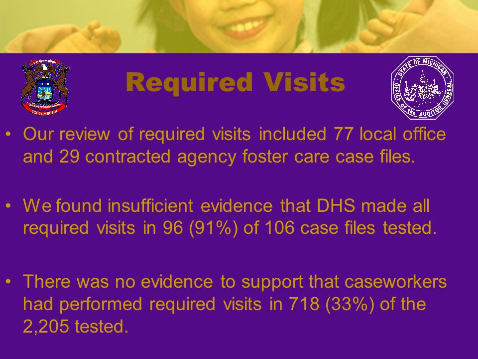 Required Visits Our review of required visits included 77 local office and 29 contracted agency foster care case files. We found insufficient evidence