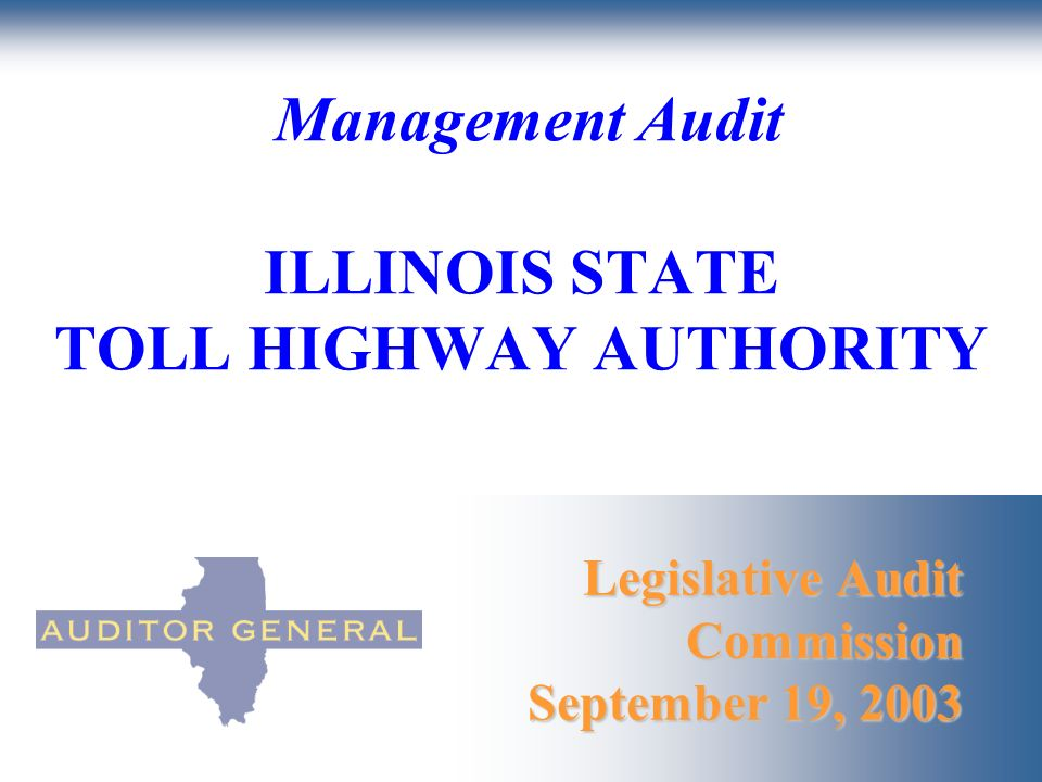 Legislative Audit Commission September 19, 2003 Management Audit ILLINOIS STATE TOLL HIGHWAY AUTHORITY