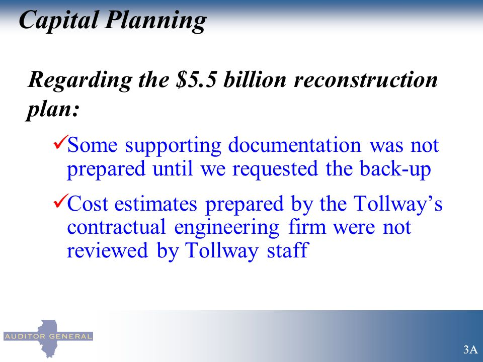 Capital Planning Regarding the $5.5 billion reconstruction plan: Some supporting documentation was not prepared until we requested the back-up Cost estimates prepared by the Tollways contractual engineering firm were not reviewed by Tollway staff 3A