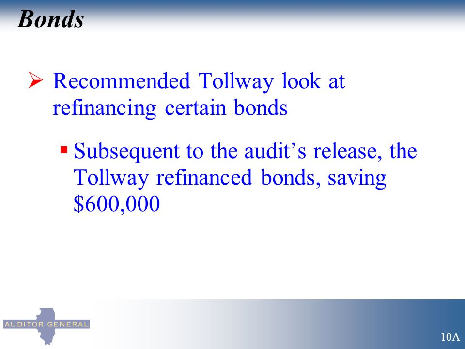 Bonds Recommended Tollway look at refinancing certain bonds Subsequent to the audits release, the Tollway refinanced bonds, saving $600,000 10A
