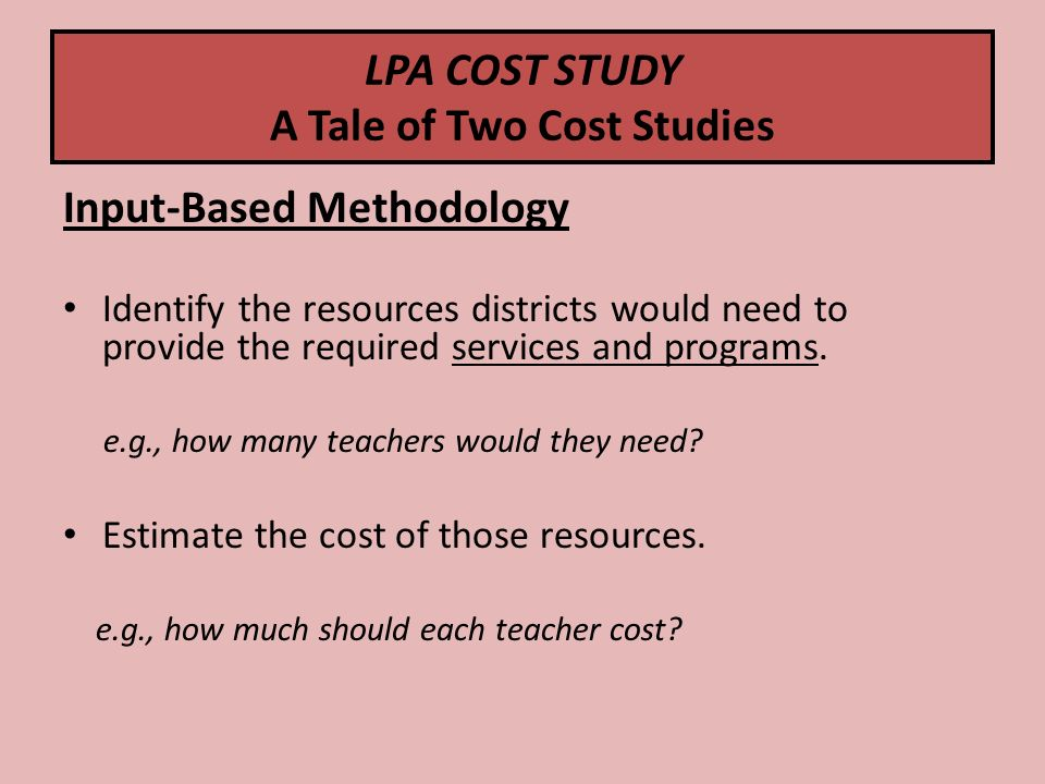 LPA COST STUDY A Tale of Two Cost Studies Input-Based Methodology Identify the resources districts would need to provide the required services and programs.