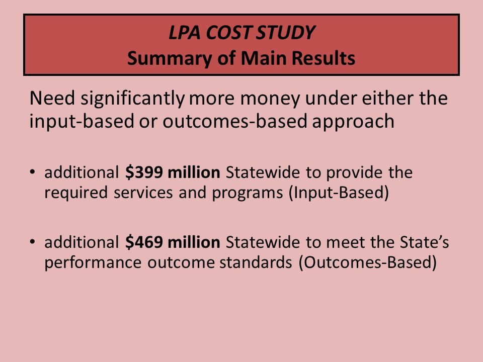 LPA COST STUDY Summary of Main Results Need significantly more money under either the input-based or outcomes-based approach additional $399 million Statewide to provide the required services and programs (Input-Based) additional $469 million Statewide to meet the States performance outcome standards (Outcomes-Based)