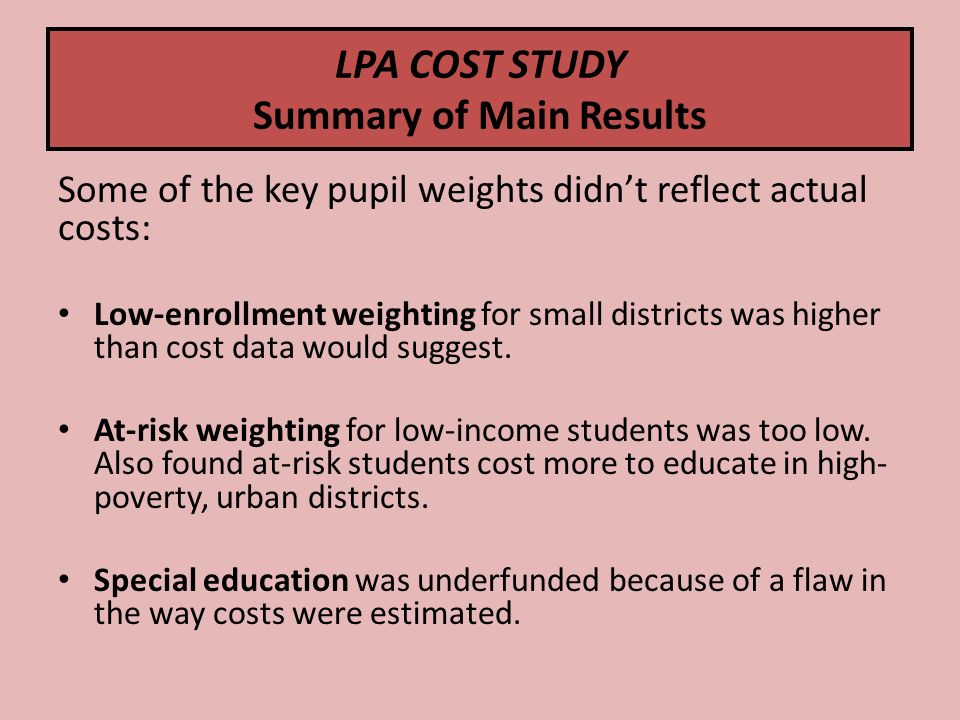 LPA COST STUDY Summary of Main Results Some of the key pupil weights didnt reflect actual costs: Low-enrollment weighting for small districts was higher than cost data would suggest.