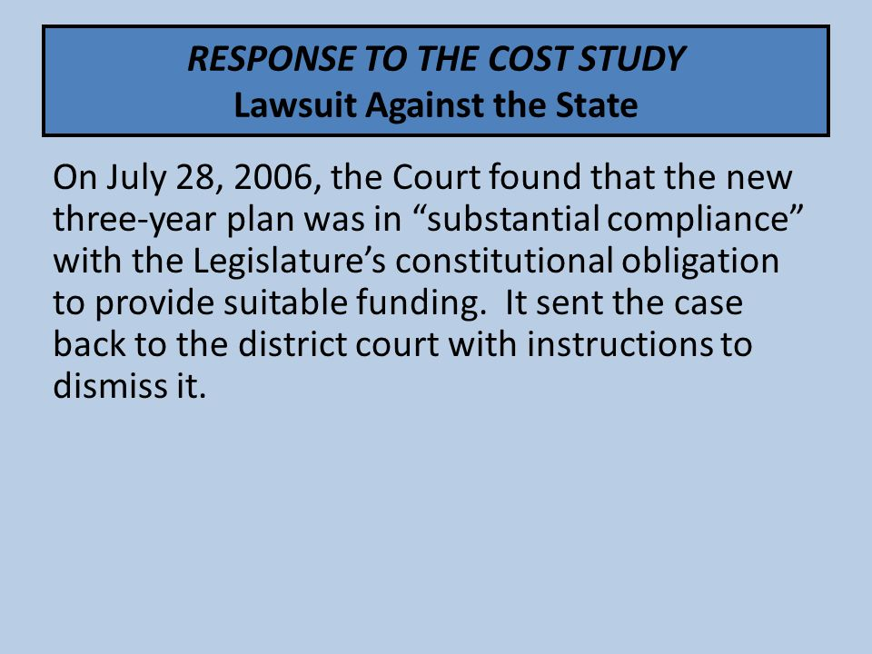 RESPONSE TO THE COST STUDY Lawsuit Against the State On July 28, 2006, the Court found that the new three-year plan was in substantial compliance with the Legislatures constitutional obligation to provide suitable funding.