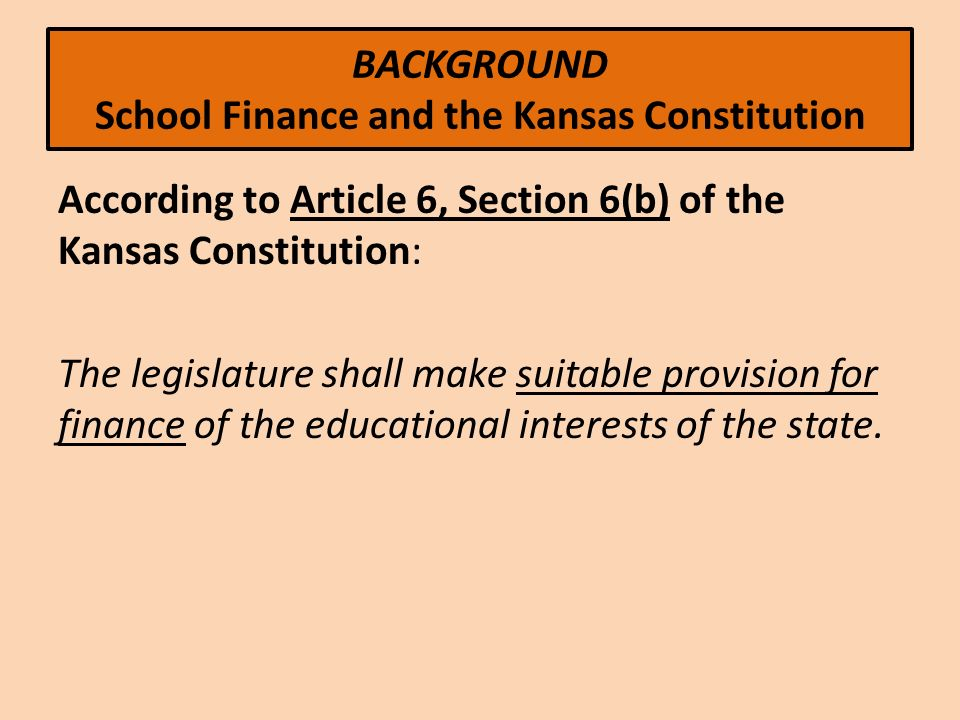 BACKGROUND School Finance and the Kansas Constitution According to Article 6, Section 6(b) of the Kansas Constitution: The legislature shall make suitable provision for finance of the educational interests of the state.