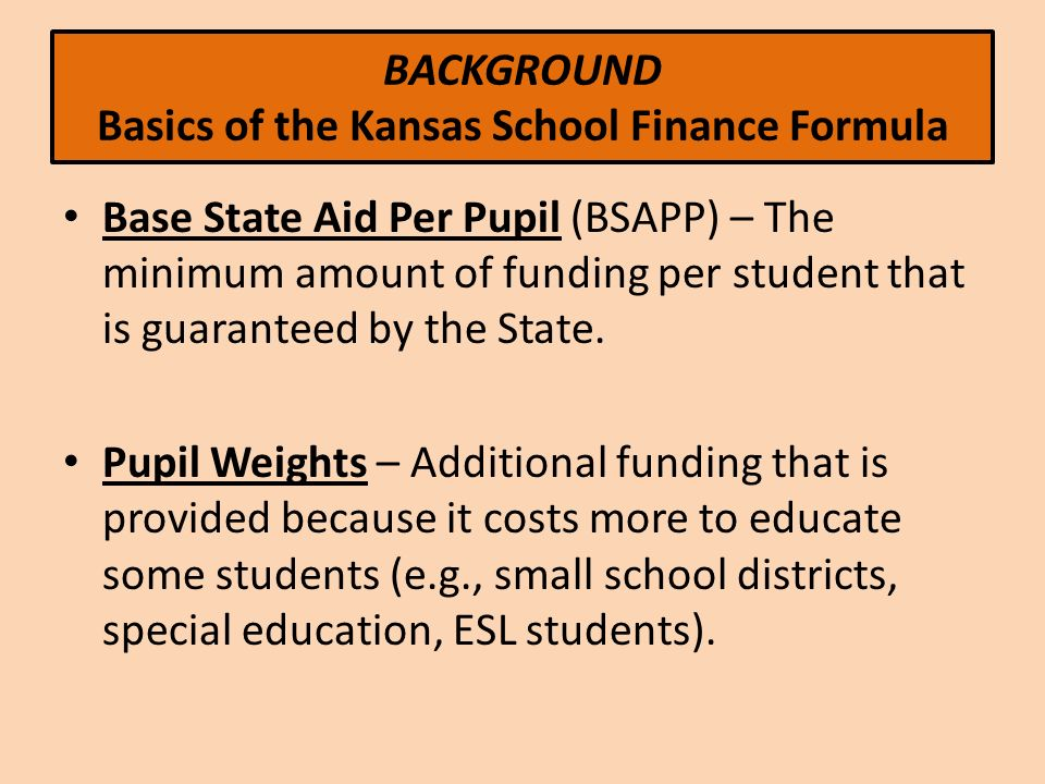 BACKGROUND Basics of the Kansas School Finance Formula Base State Aid Per Pupil (BSAPP) – The minimum amount of funding per student that is guaranteed by the State.