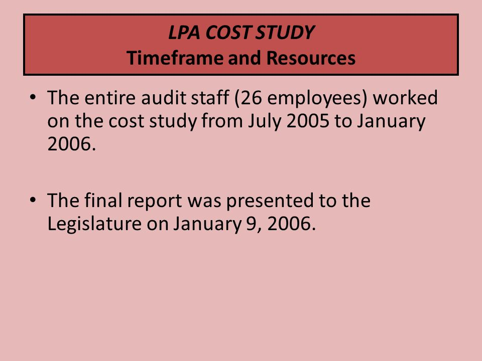 LPA COST STUDY Timeframe and Resources The entire audit staff (26 employees) worked on the cost study from July 2005 to January 2006.