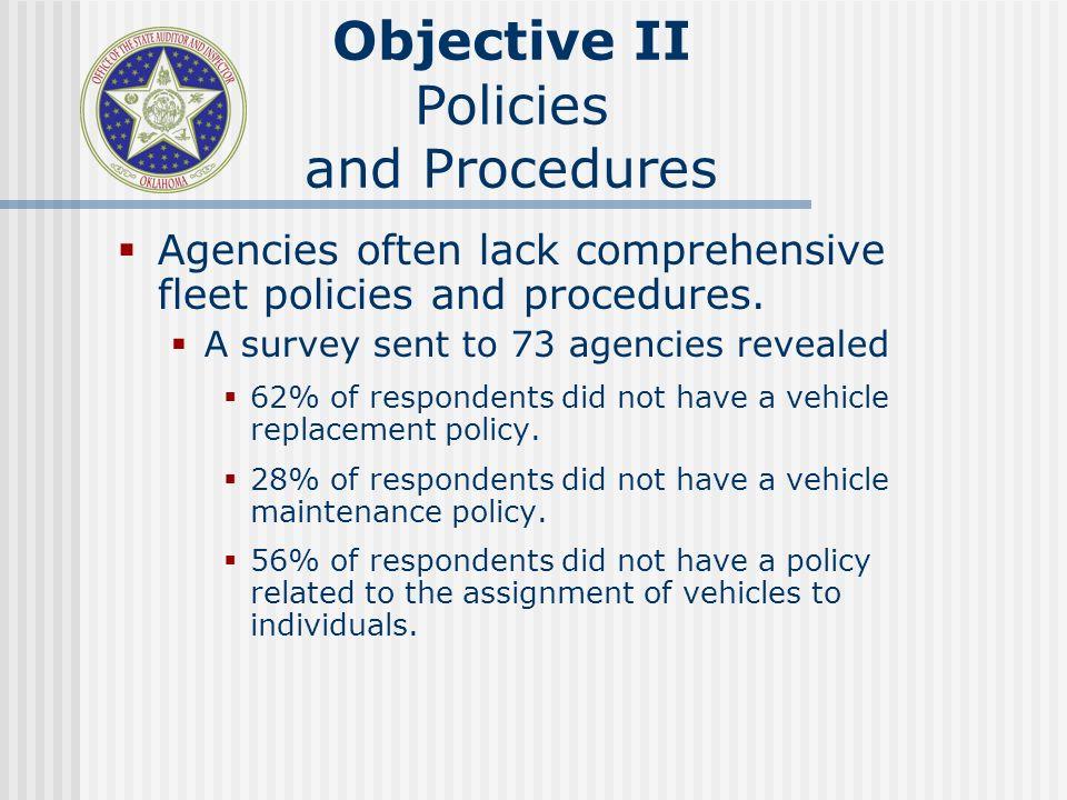 Objective II Policies and Procedures Agencies often lack comprehensive fleet policies and procedures. A survey sent to 73 agencies revealed 62% of res