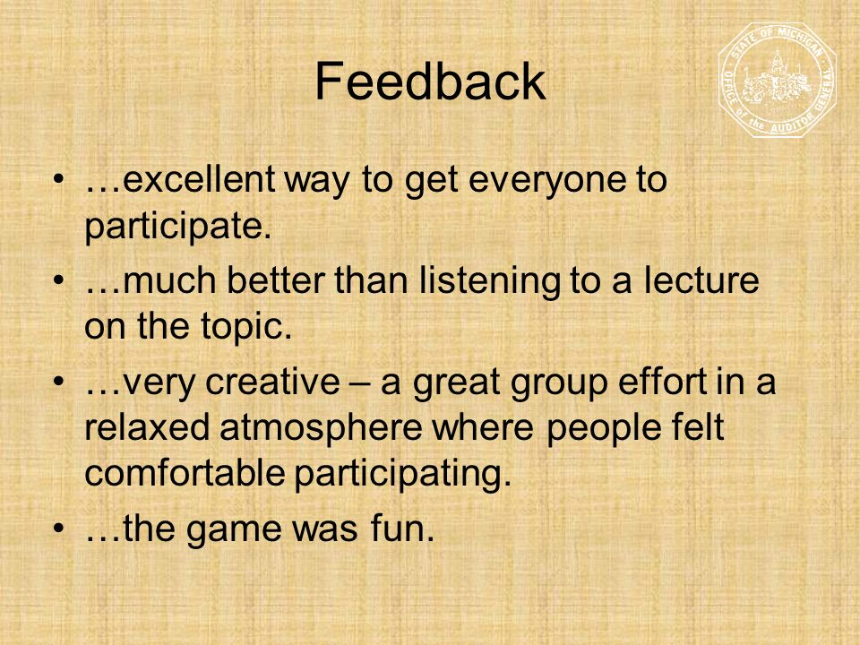 Feedback …excellent way to get everyone to participate. …much better than listening to a lecture on the topic. …very creative – a great group effort i