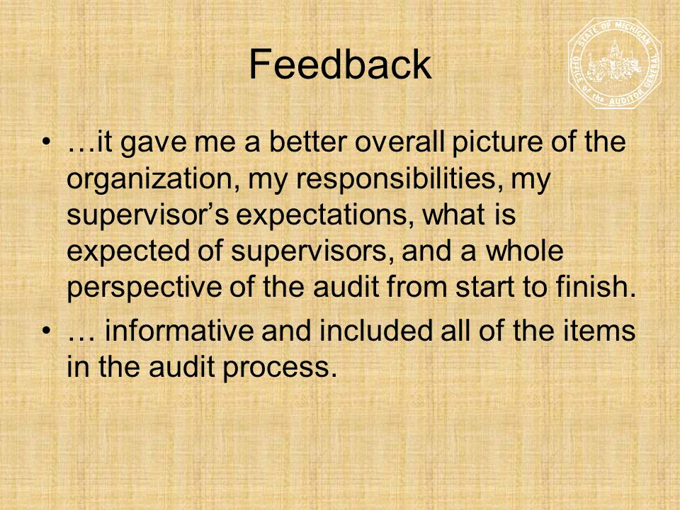 Feedback …it gave me a better overall picture of the organization, my responsibilities, my supervisors expectations, what is expected of supervisors, and a whole perspective of the audit from start to finish.