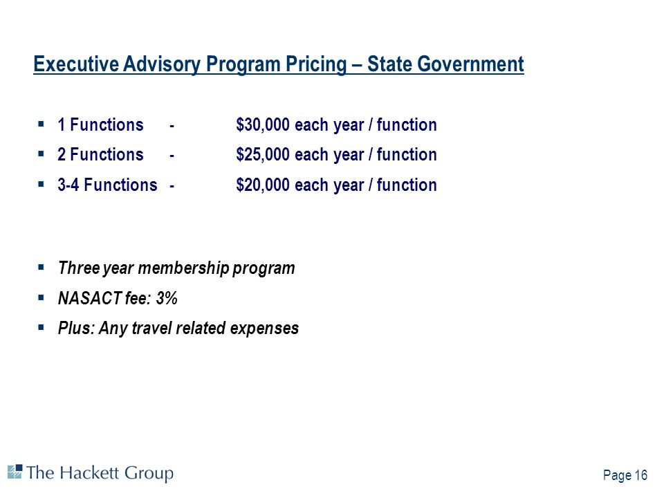 Page 16 Executive Advisory Program Pricing – State Government 1 Functions -$30,000 each year / function 2 Functions - $25,000 each year / function 3-4 Functions -$20,000 each year / function Three year membership program NASACT fee: 3% Plus: Any travel related expenses