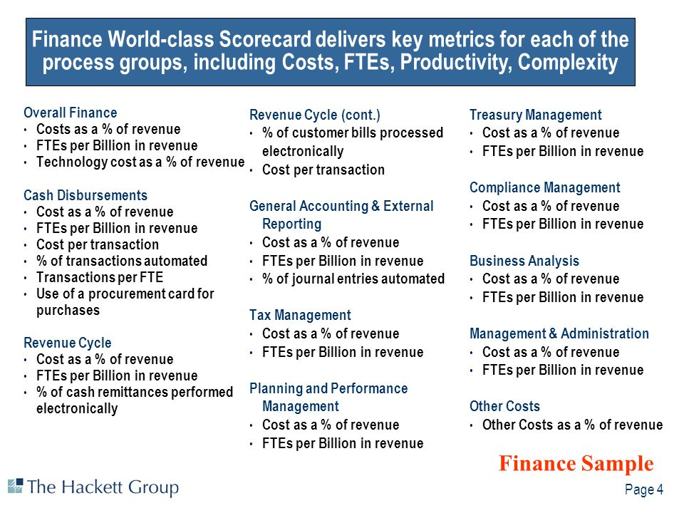 Page 4 Finance World-class Scorecard delivers key metrics for each of the process groups, including Costs, FTEs, Productivity, Complexity Overall Finance Costs as a % of revenue FTEs per Billion in revenue Technology cost as a % of revenue Cash Disbursements Cost as a % of revenue FTEs per Billion in revenue Cost per transaction % of transactions automated Transactions per FTE Use of a procurement card for purchases Revenue Cycle Cost as a % of revenue FTEs per Billion in revenue % of cash remittances performed electronically Revenue Cycle (cont.) % of customer bills processed electronically Cost per transaction General Accounting & External Reporting Cost as a % of revenue FTEs per Billion in revenue % of journal entries automated Tax Management Cost as a % of revenue FTEs per Billion in revenue Planning and Performance Management Cost as a % of revenue FTEs per Billion in revenue Treasury Management Cost as a % of revenue FTEs per Billion in revenue Compliance Management Cost as a % of revenue FTEs per Billion in revenue Business Analysis Cost as a % of revenue FTEs per Billion in revenue Management & Administration Cost as a % of revenue FTEs per Billion in revenue Other Costs Other Costs as a % of revenue Finance Sample Finance World-class Scorecard delivers key metrics for each of the process groups, including Costs, FTEs, Productivity, Complexity