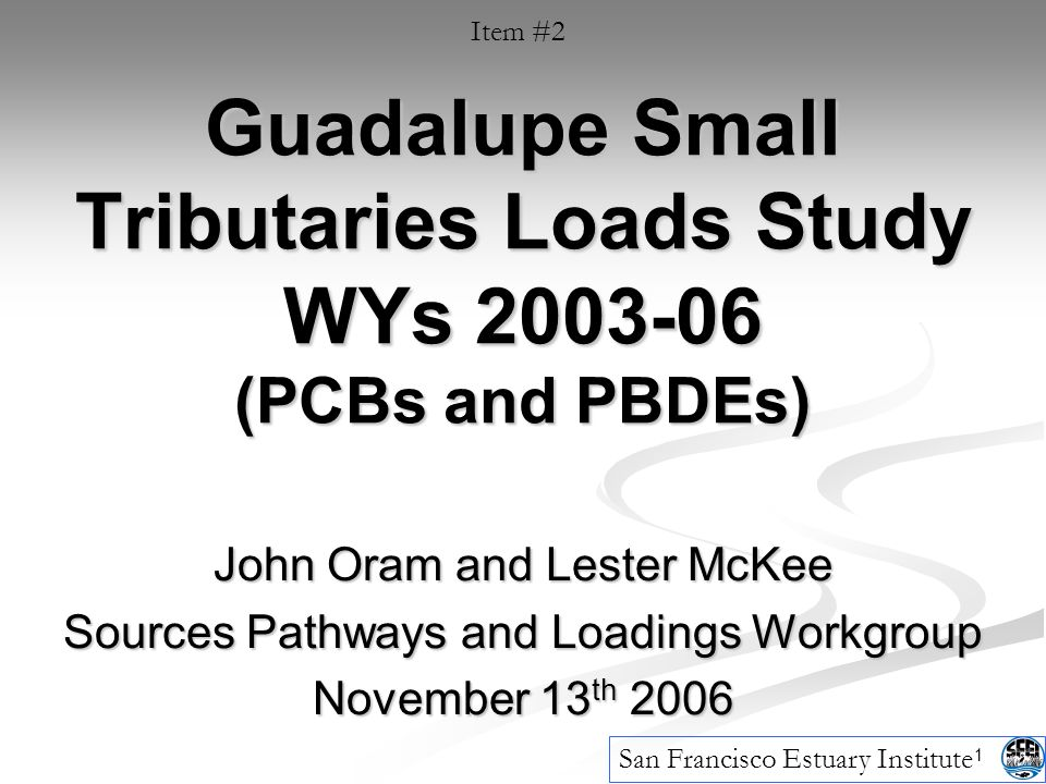 1 Guadalupe Small Tributaries Loads Study WYs (PCBs and PBDEs) John Oram and Lester McKee Sources Pathways and Loadings Workgroup November 13 th 2006 San Francisco Estuary Institute Item #2