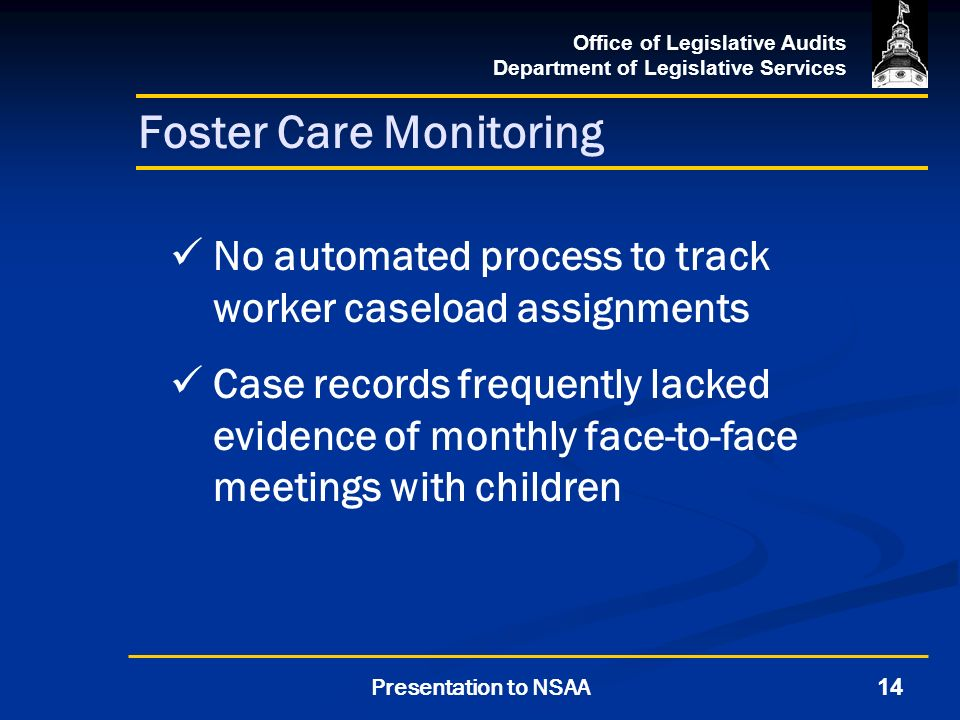 Office of Legislative Audits Department of Legislative Services 14Presentation to NSAA Foster Care Monitoring No automated process to track worker caseload assignments Case records frequently lacked evidence of monthly face-to-face meetings with children