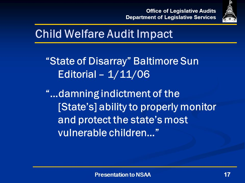 Office of Legislative Audits Department of Legislative Services 17Presentation to NSAA Child Welfare Audit Impact State of Disarray Baltimore Sun Editorial – 1/11/06 …damning indictment of the [States] ability to properly monitor and protect the states most vulnerable children…