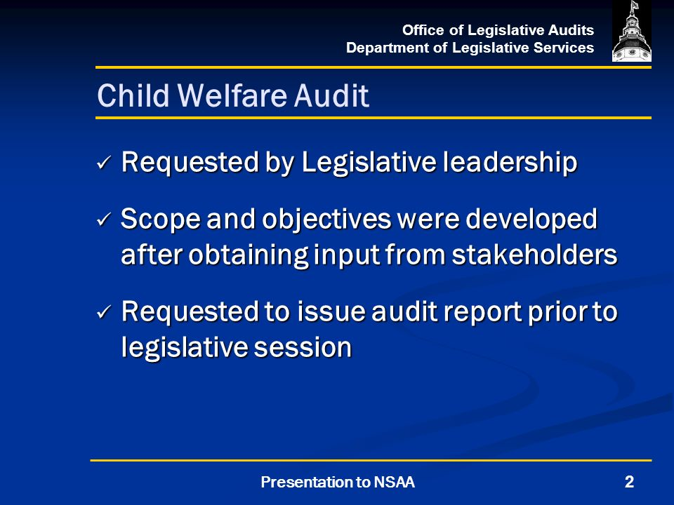 Office of Legislative Audits Department of Legislative Services 2Presentation to NSAA Child Welfare Audit Requested by Legislative leadership Requested by Legislative leadership Scope and objectives were developed after obtaining input from stakeholders Scope and objectives were developed after obtaining input from stakeholders Requested to issue audit report prior to legislative session Requested to issue audit report prior to legislative session