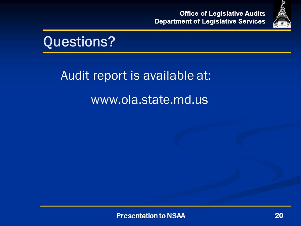 Office of Legislative Audits Department of Legislative Services 20Presentation to NSAA Questions? Audit report is available at: www.ola.state.md.us