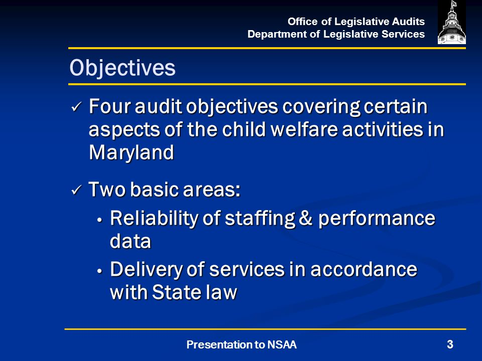 Office of Legislative Audits Department of Legislative Services 3Presentation to NSAA Objectives Four audit objectives covering certain aspects of the child welfare activities in Maryland Four audit objectives covering certain aspects of the child welfare activities in Maryland Two basic areas: Two basic areas: Reliability of staffing & performance data Reliability of staffing & performance data Delivery of services in accordance with State law Delivery of services in accordance with State law