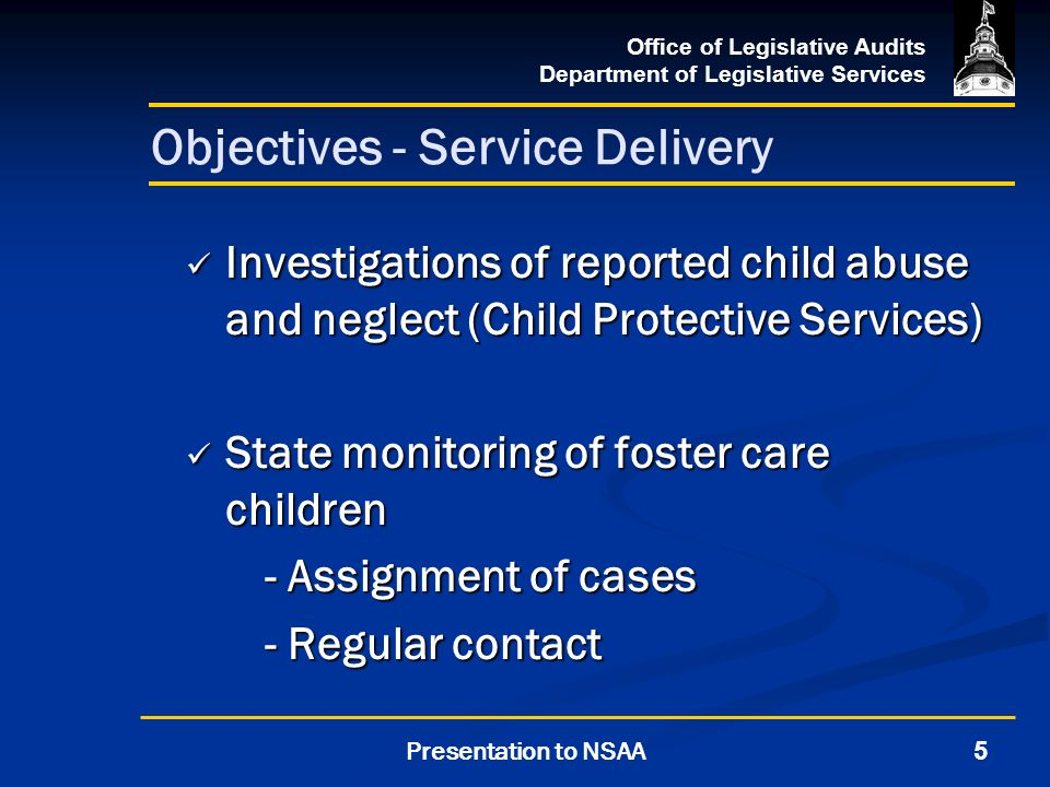 Office of Legislative Audits Department of Legislative Services 5Presentation to NSAA Objectives - Service Delivery Investigations of reported child abuse and neglect (Child Protective Services) Investigations of reported child abuse and neglect (Child Protective Services) State monitoring of foster care children State monitoring of foster care children - Assignment of cases - Regular contact