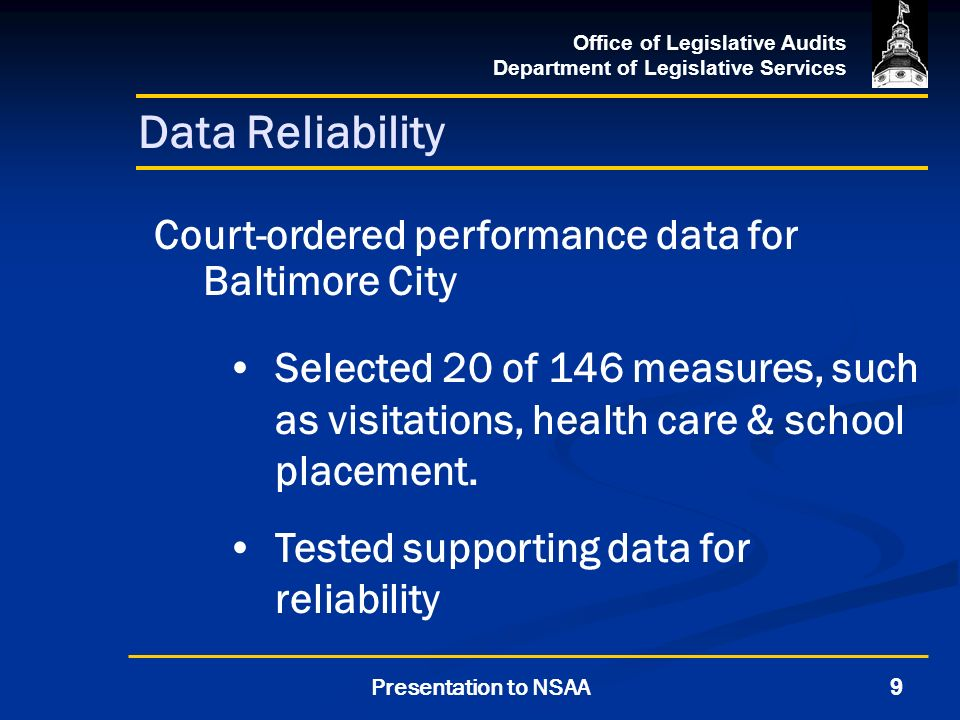 Office of Legislative Audits Department of Legislative Services 9Presentation to NSAA Data Reliability Court-ordered performance data for Baltimore City Selected 20 of 146 measures, such as visitations, health care & school placement.