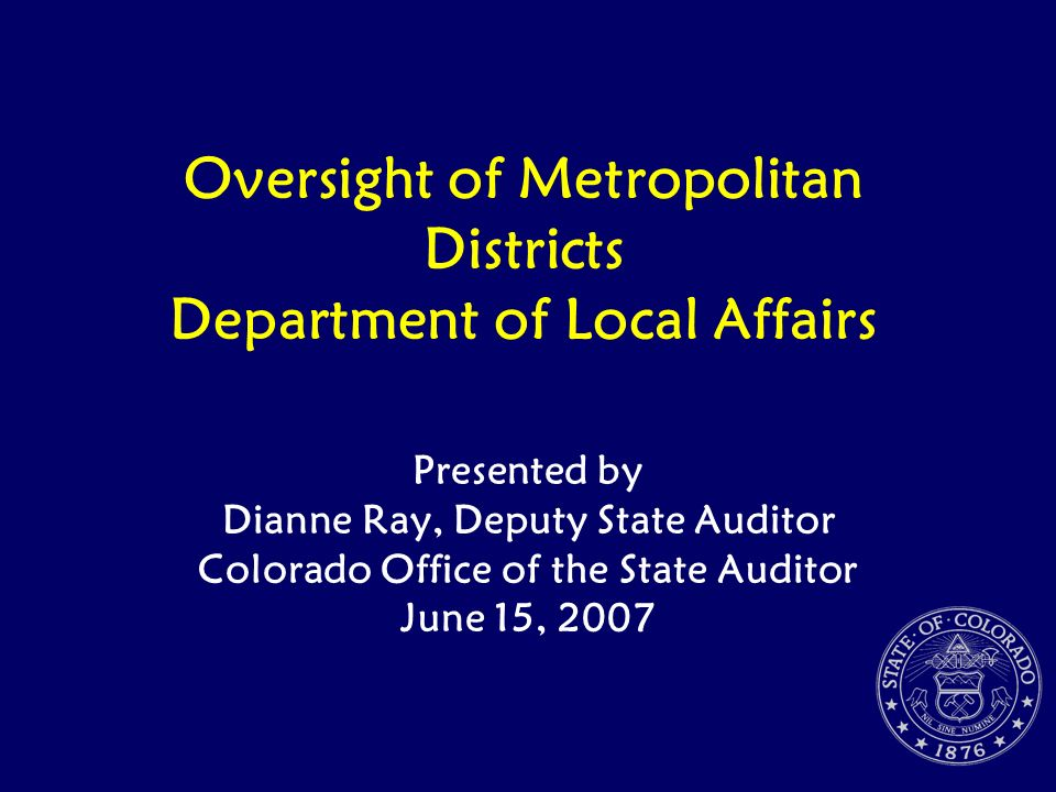 Oversight of Metropolitan Districts Department of Local Affairs Presented by Dianne Ray, Deputy State Auditor Colorado Office of the State Auditor Jun