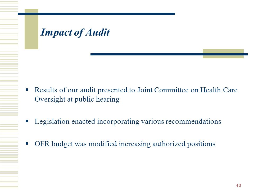 40 Impact of Audit Results of our audit presented to Joint Committee on Health Care Oversight at public hearing Legislation enacted incorporating vari