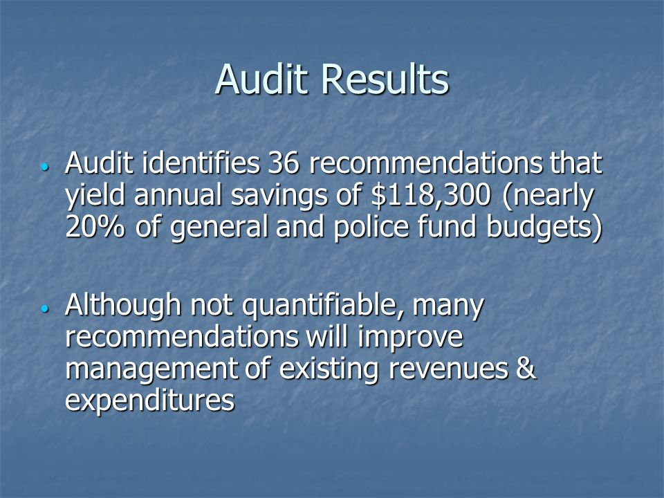 Audit Results Audit identifies 36 recommendations that yield annual savings of $118,300 (nearly 20% of general and police fund budgets) Audit identifies 36 recommendations that yield annual savings of $118,300 (nearly 20% of general and police fund budgets) Although not quantifiable, many recommendations will improve management of existing revenues & expenditures Although not quantifiable, many recommendations will improve management of existing revenues & expenditures