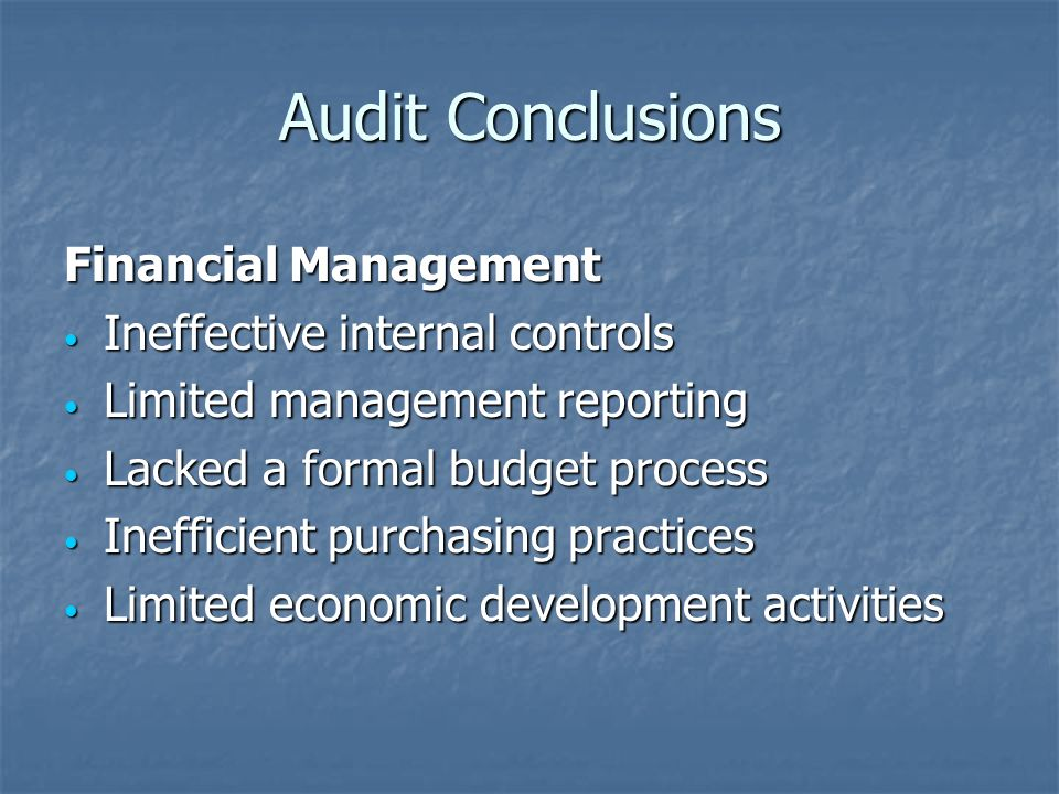 Audit Conclusions Financial Management Ineffective internal controls Ineffective internal controls Limited management reporting Limited management reporting Lacked a formal budget process Lacked a formal budget process Inefficient purchasing practices Inefficient purchasing practices Limited economic development activities Limited economic development activities
