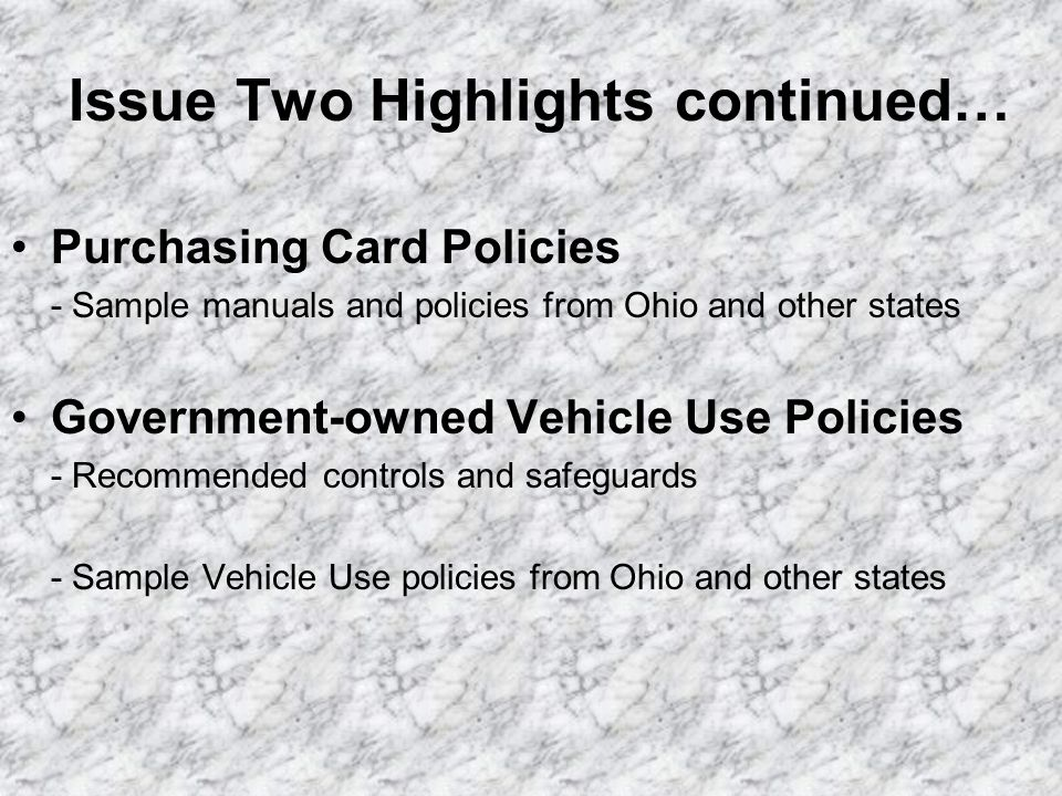 Issue Two Highlights continued… Purchasing Card Policies - Sample manuals and policies from Ohio and other states Government-owned Vehicle Use Policie