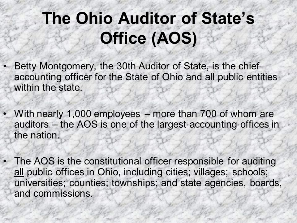 The Ohio Auditor of States Office (AOS) Betty Montgomery, the 30th Auditor of State, is the chief accounting officer for the State of Ohio and all pub