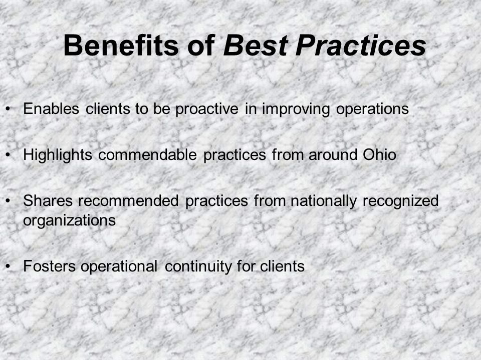 Benefits of Best Practices Enables clients to be proactive in improving operations Highlights commendable practices from around Ohio Shares recommende