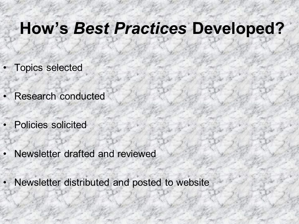 Hows Best Practices Developed? Topics selected Research conducted Policies solicited Newsletter drafted and reviewed Newsletter distributed and posted