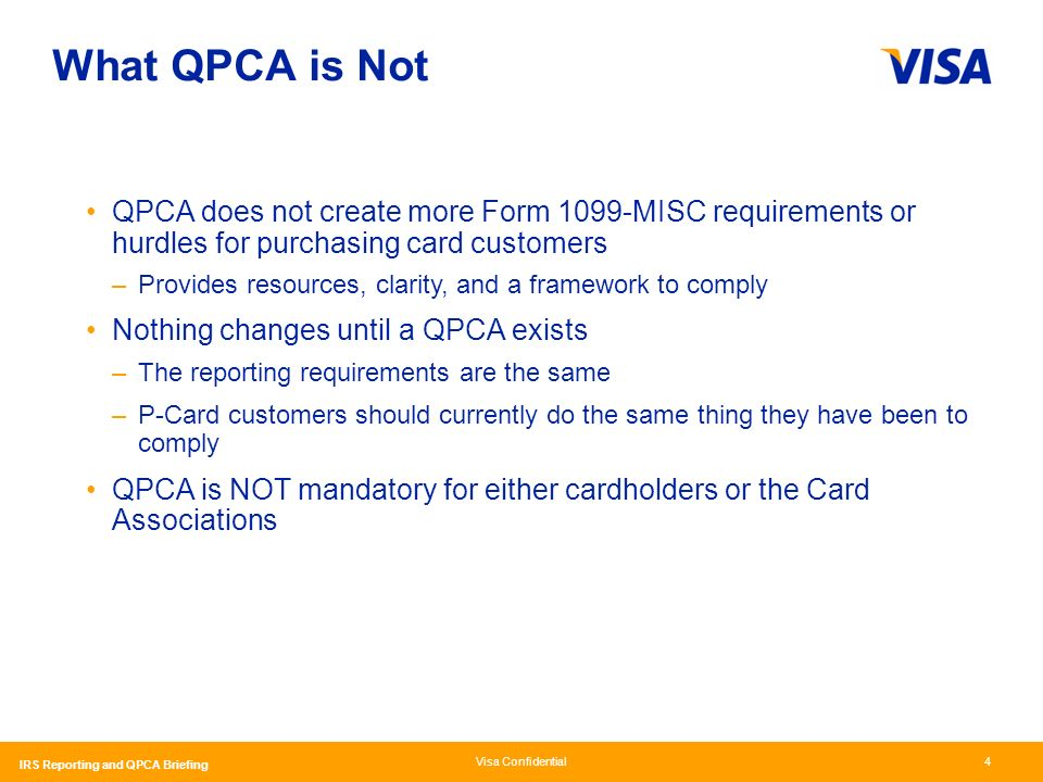 Visa Confidential IRS Reporting and QPCA Briefing 4 What QPCA is Not QPCA does not create more Form 1099-MISC requirements or hurdles for purchasing card customers –Provides resources, clarity, and a framework to comply Nothing changes until a QPCA exists –The reporting requirements are the same –P-Card customers should currently do the same thing they have been to comply QPCA is NOT mandatory for either cardholders or the Card Associations