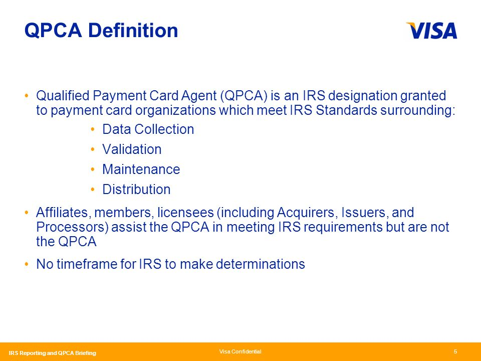 Visa Confidential IRS Reporting and QPCA Briefing 5 QPCA Definition Qualified Payment Card Agent (QPCA) is an IRS designation granted to payment card organizations which meet IRS Standards surrounding: Data Collection Validation Maintenance Distribution Affiliates, members, licensees (including Acquirers, Issuers, and Processors) assist the QPCA in meeting IRS requirements but are not the QPCA No timeframe for IRS to make determinations