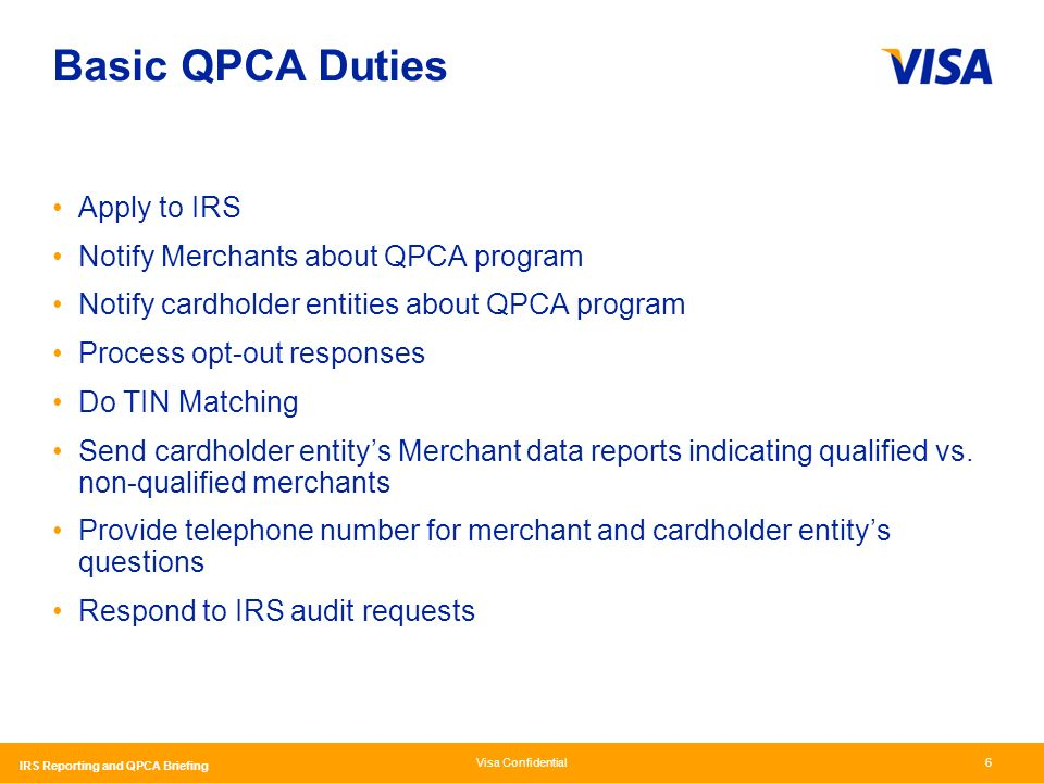 Visa Confidential IRS Reporting and QPCA Briefing 6 Basic QPCA Duties Apply to IRS Notify Merchants about QPCA program Notify cardholder entities about QPCA program Process opt-out responses Do TIN Matching Send cardholder entitys Merchant data reports indicating qualified vs.