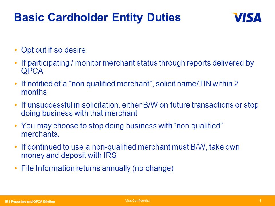Visa Confidential IRS Reporting and QPCA Briefing 8 Basic Cardholder Entity Duties Opt out if so desire If participating / monitor merchant status through reports delivered by QPCA If notified of a non qualified merchant, solicit name/TIN within 2 months If unsuccessful in solicitation, either B/W on future transactions or stop doing business with that merchant You may choose to stop doing business with non qualified merchants.