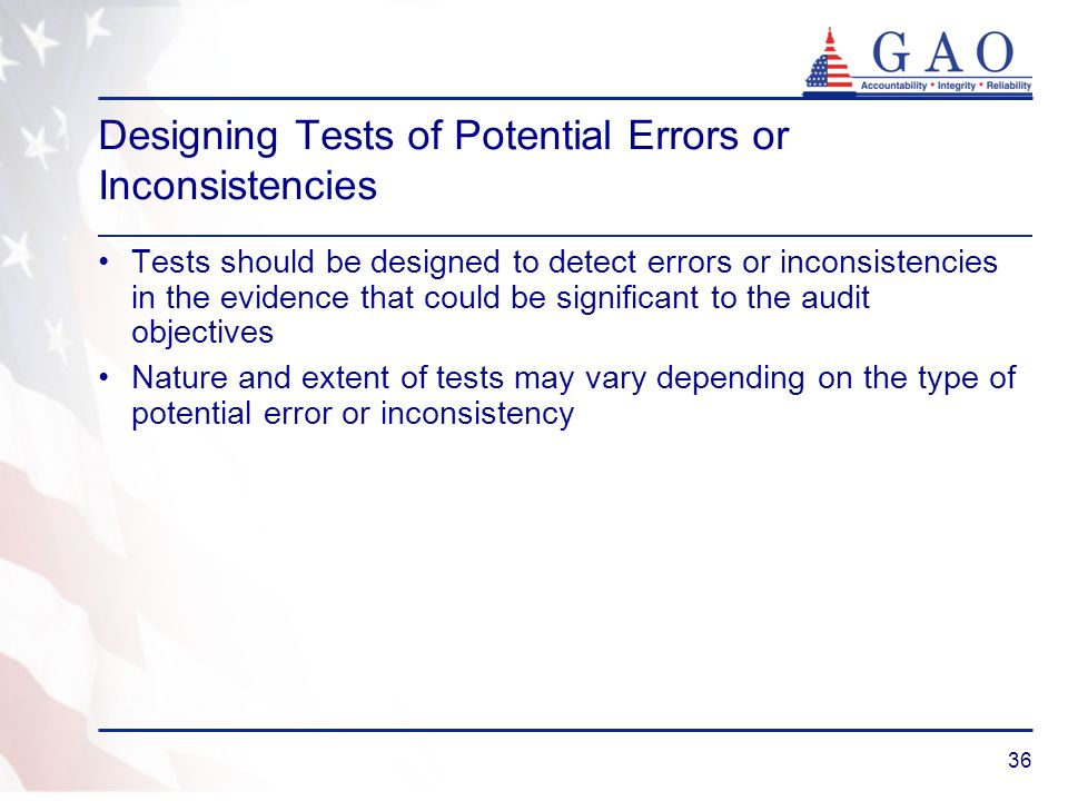 36 Designing Tests of Potential Errors or Inconsistencies Tests should be designed to detect errors or inconsistencies in the evidence that could be s