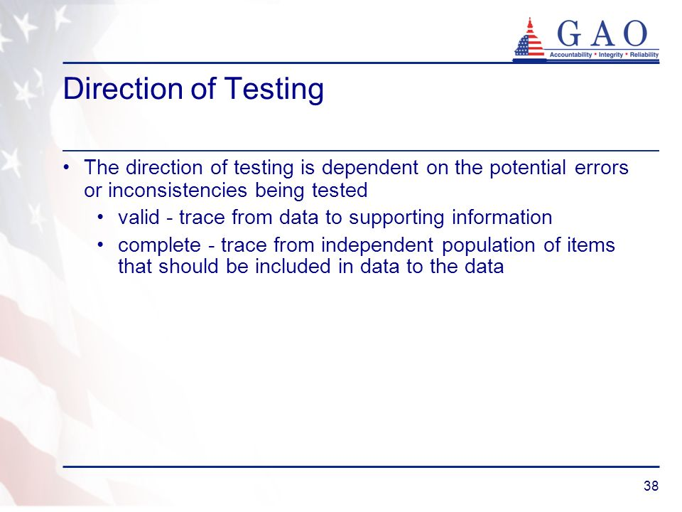 38 Direction of Testing The direction of testing is dependent on the potential errors or inconsistencies being tested valid - trace from data to suppo