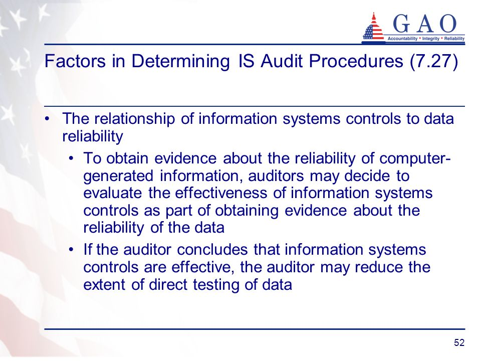52 Factors in Determining IS Audit Procedures (7.27) The relationship of information systems controls to data reliability To obtain evidence about the