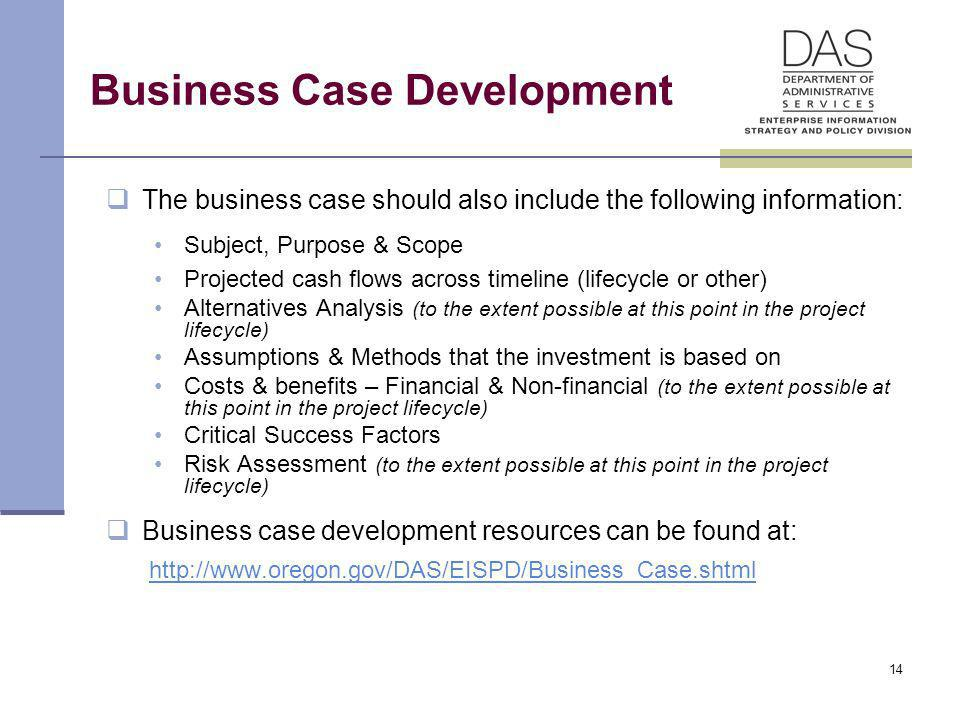 14 Business Case Development The business case should also include the following information: Subject, Purpose & Scope Projected cash flows across tim