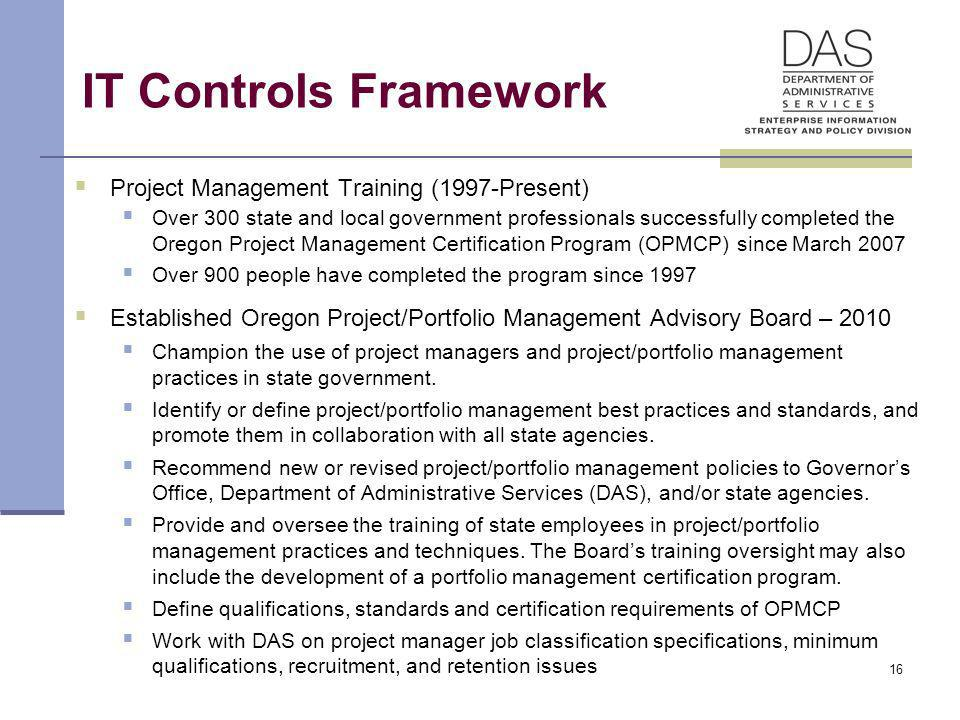 16 IT Controls Framework Project Management Training (1997-Present) Over 300 state and local government professionals successfully completed the Oregon Project Management Certification Program (OPMCP) since March 2007 Over 900 people have completed the program since 1997 Established Oregon Project/Portfolio Management Advisory Board – 2010 Champion the use of project managers and project/portfolio management practices in state government.