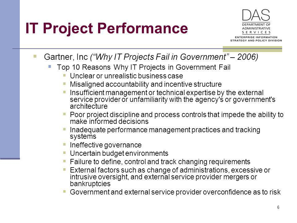 6 IT Project Performance Gartner, Inc (Why IT Projects Fail in Government – 2006) Top 10 Reasons Why IT Projects in Government Fail Unclear or unreali