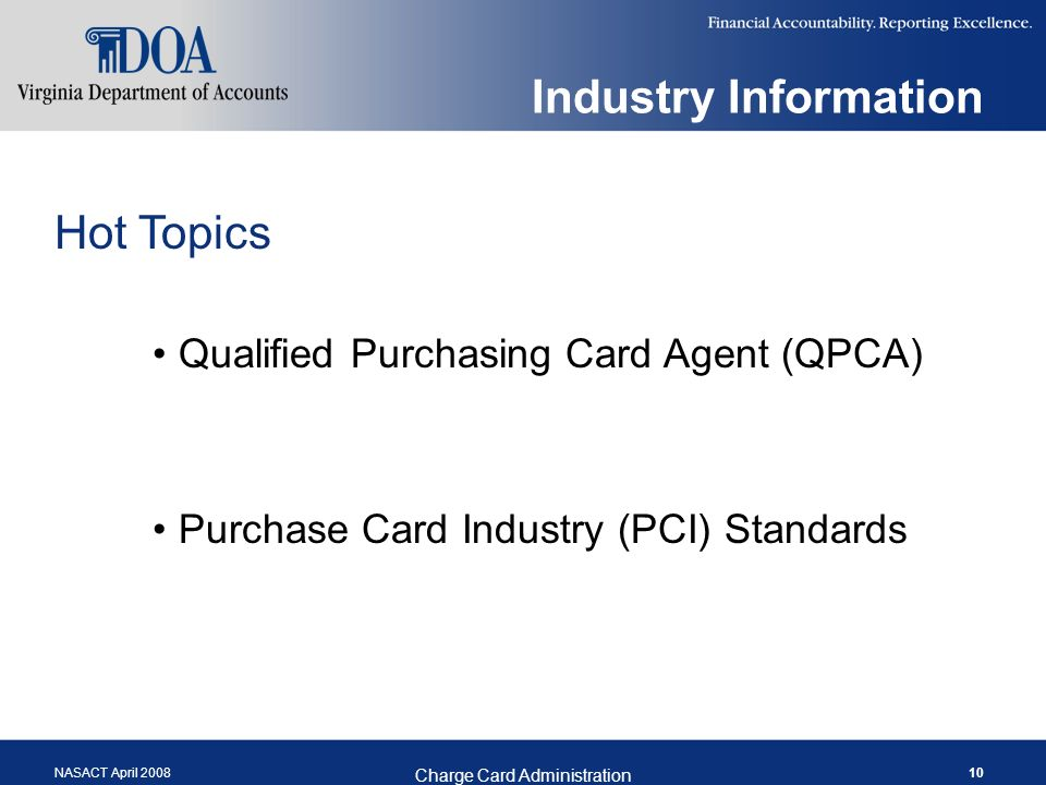 NASACT April 2008 Charge Card Administration 10 Industry Information Hot Topics Qualified Purchasing Card Agent (QPCA) Purchase Card Industry (PCI) Standards