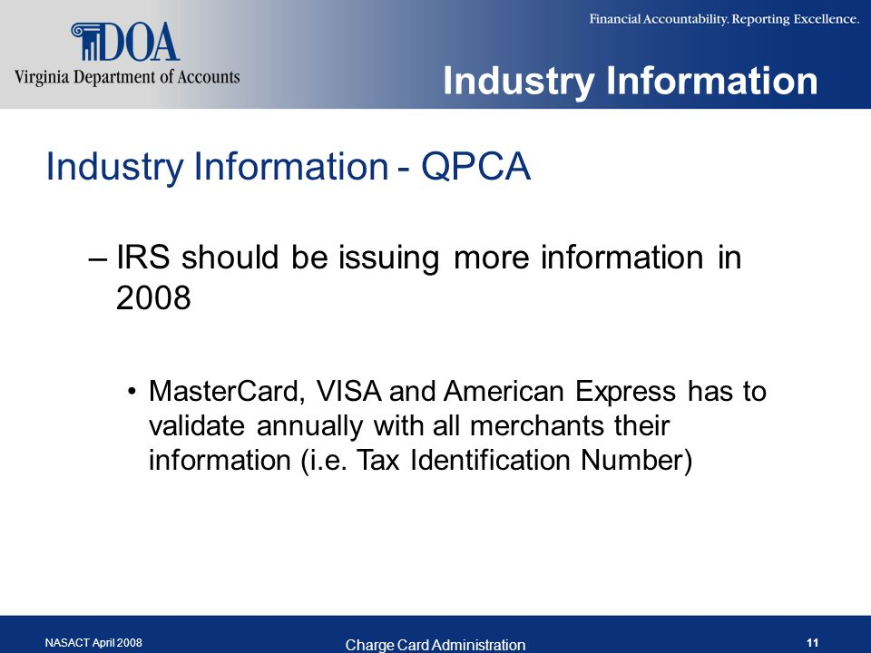 NASACT April 2008 Charge Card Administration 11 Industry Information Industry Information - QPCA –IRS should be issuing more information in 2008 MasterCard, VISA and American Express has to validate annually with all merchants their information (i.e.