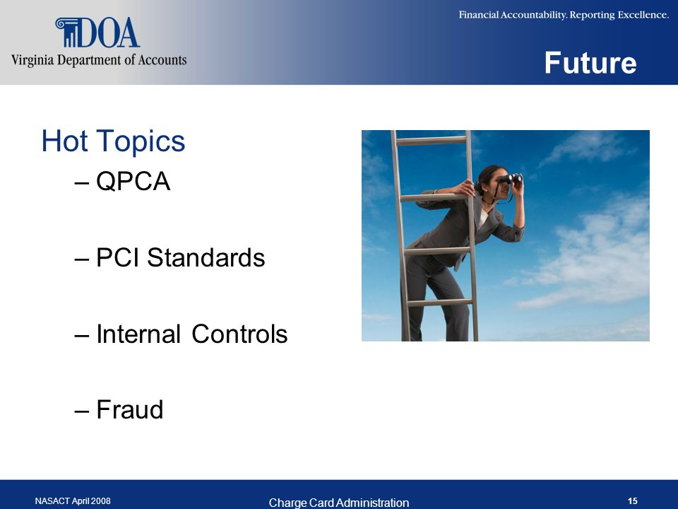 NASACT April 2008 Charge Card Administration 15 Future Hot Topics –QPCA –PCI Standards –Internal Controls –Fraud