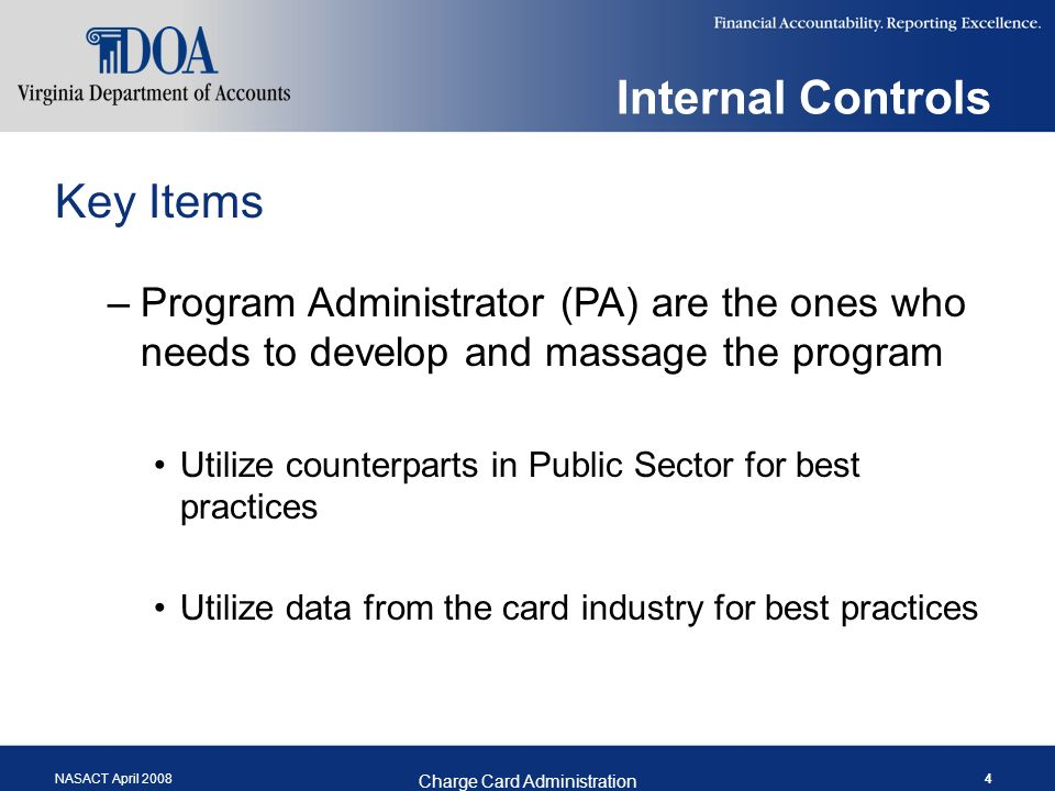 NASACT April 2008 Charge Card Administration 4 Internal Controls Key Items –Program Administrator (PA) are the ones who needs to develop and massage the program Utilize counterparts in Public Sector for best practices Utilize data from the card industry for best practices
