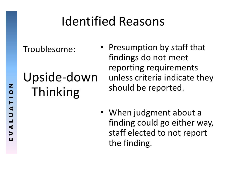 Identified Reasons Troublesome: Upside-down Thinking Presumption by staff that findings do not meet reporting requirements unless criteria indicate th