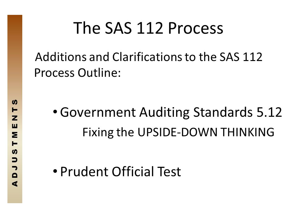 The SAS 112 Process Additions and Clarifications to the SAS 112 Process Outline: Government Auditing Standards 5.12 Fixing the UPSIDE-DOWN THINKING Pr